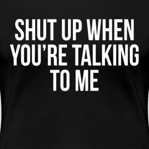 SHUT UP WHEN YOU'RE TALKING TO ME FUNNY SARCASM T-Shirts - Women's Premium T-Shirt