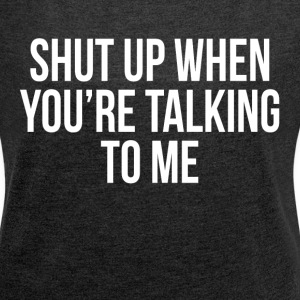 SHUT UP WHEN YOU'RE TALKING TO ME FUNNY SARCASM T-Shirts - Women´s Rolled Sleeve Boxy T-Shirt