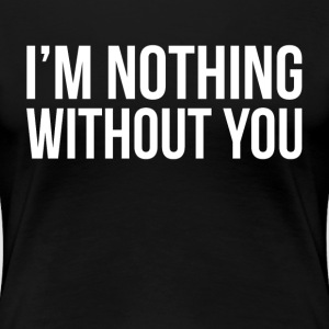 I'M NOTHING WITHOUT YOU T-Shirts - Women's Premium T-Shirt