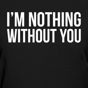 I'M NOTHING WITHOUT YOU T-Shirts - Women's T-Shirt
