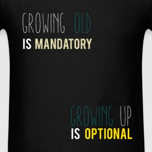 Growing old is mandatory growing up is optional - Men's T-Shirt