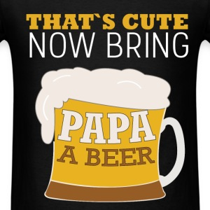 That's cute now bring papa a beer - Men's T-Shirt
