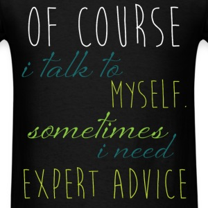 Ofcourse I talk to myself. Somethimes I need exper - Men's T-Shirt