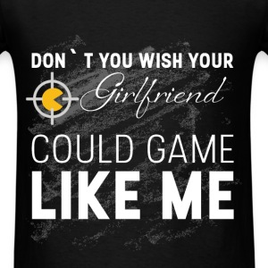 Don't you wish your girlfriend could game like me  - Men's T-Shirt