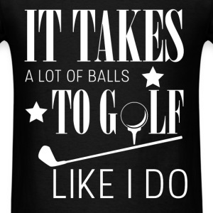 It takes a lot of balls to golf like i do  - Men's T-Shirt