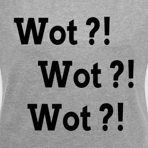 WOT?! WOT?! WOT?! T-Shirts - Women´s Roll Cuff T-Shirt