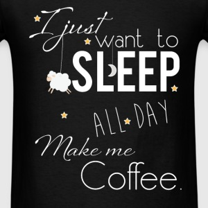I just want to sleep all day, make me coffee - Men's T-Shirt
