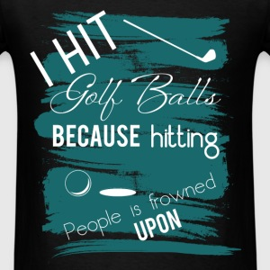 I hit golf balls because hitting poeople is frowne - Men's T-Shirt