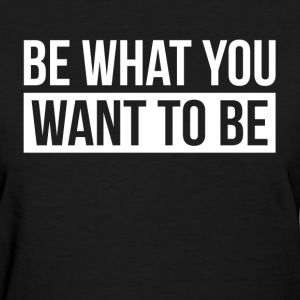 BE WHAT YOU WANT TO BE T-Shirts - Women's T-Shirt