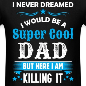I Never Dreamed I Would Be A Super Cool Dad T-Shirts - Men's T-Shirt