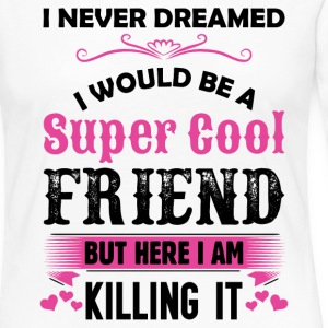 I Never Dreamed I Would Be A Super Cool Friend Long Sleeve Shirts - Women's Premium Long Sleeve T-Shirt