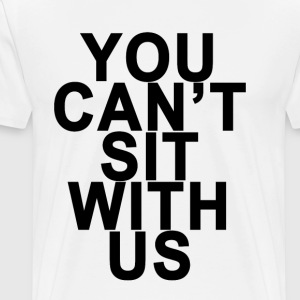 you_cant_sit_with_us_ - Men's Premium T-Shirt