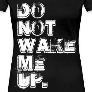 DON'T WAKE ME UP T-Shirts - Women's Premium T-Shirt
