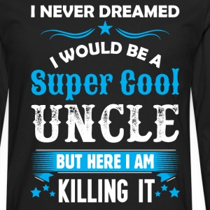 I Never Dreamed I Would Be A Super Cool Uncle Long Sleeve Shirts - Men's Premium Long Sleeve T-Shirt