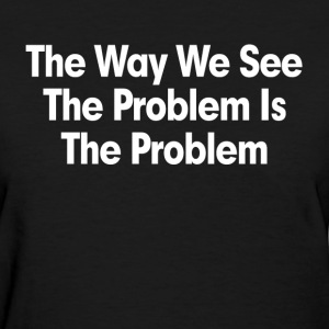 THE WAY WE SEE THE PROBLEM IS THE PROBLEM T-Shirts - Women's T-Shirt