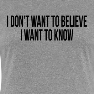 I DON'T WANT TO BELIEVE, I WANT TO KNOW T-Shirts - Women's Premium T-Shirt