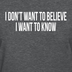 I DON'T WANT TO BELIEVE, I WANT TO KNOW T-Shirts - Women's T-Shirt
