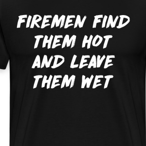 Firemen Find Them Hot and Leave Them Wet Sexy Tee T-Shirts - Men's Premium T-Shirt