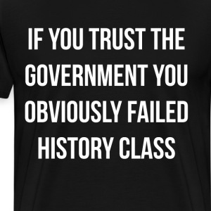 If You Trust the Government You Failed History T-Shirts - Men's Premium T-Shirt
