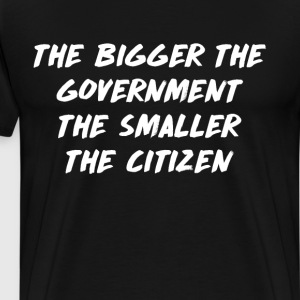 The Bigger the Government the Smaller the Citizen  T-Shirts - Men's Premium T-Shirt