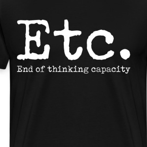 Etc. End of thinking Capacity Funny Dumb T-Shirt T-Shirts - Men's Premium T-Shirt