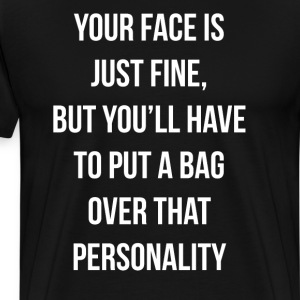 Your Face is Fine, Put a Bag Over that Personality T-Shirts - Men's Premium T-Shirt
