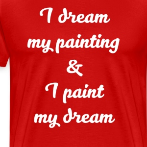 I Dream My Painting & I Paint My Dream Artist Tee T-Shirts - Men's Premium T-Shirt