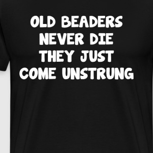 Old Beaders Never Die They Just Come Unstrung Tee T-Shirts - Men's Premium T-Shirt