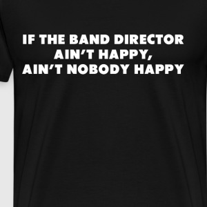 Band Director Ain't Happy Nobody Happy Conductor T-Shirts - Men's Premium T-Shirt
