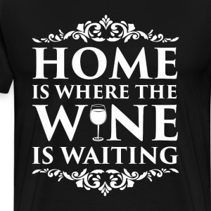 Home is Where the Wine is Waiting Alcohol T-Shirt T-Shirts - Men's Premium T-Shirt
