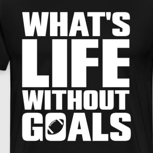 What's Life Without Goals Football Sports T-Shirt T-Shirts - Men's Premium T-Shirt