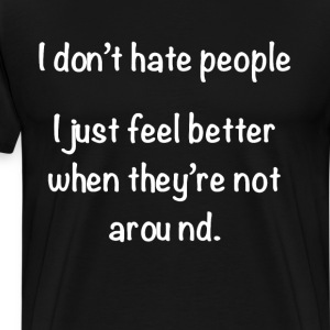 Don't Hate People, Better When They're Not Around  T-Shirts - Men's Premium T-Shirt