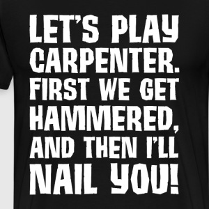 Play Carpenter Get Hammered I Nail You Funny Shirt T-Shirts - Men's Premium T-Shirt