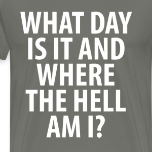 What a Day It Is Where the Hell Am I Drinking Tee T-Shirts - Men's Premium T-Shirt