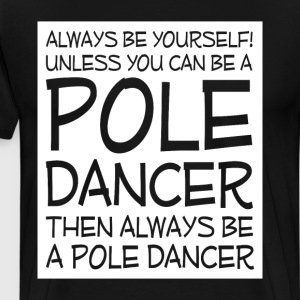 Be Yourself Unless You Can Be Pole Dancer T-Shirt T-Shirts - Men's Premium T-Shirt