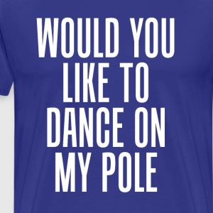 Would You Like to Dance On My Pole Dancing T-Shirt T-Shirts - Men's Premium T-Shirt