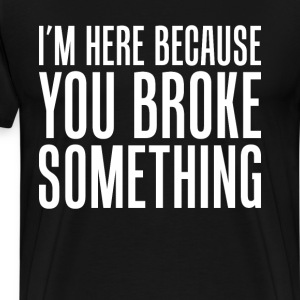 I'm Here Because You Broke Something Engineer Tee T-Shirts - Men's Premium T-Shirt