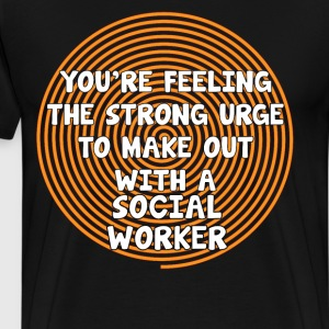 Feeling the Urge to Make Out with Social Worker  T-Shirts - Men's Premium T-Shirt