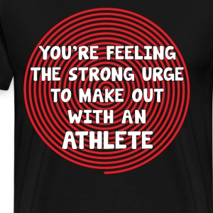 You're Feeling Urge to Make Out with an Athlete  T-Shirts - Men's Premium T-Shirt
