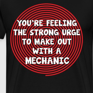 You're Feeling Urge to Make Out with a Mechanic T-Shirts - Men's Premium T-Shirt