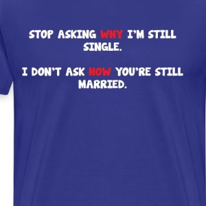 I Don't Ask How You're Still Married Single TShirt T-Shirts - Men's Premium T-Shirt