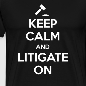 Keep Calm and Litigate On Lawyer Attorney T-Shirt T-Shirts - Men's Premium T-Shirt