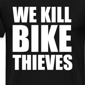 We Kill Bike Thieves Cycling Tough Crime T-Shirt T-Shirts - Men's Premium T-Shirt