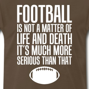 Football Life and Death Much More Serious T-Shirt T-Shirts - Men's Premium T-Shirt