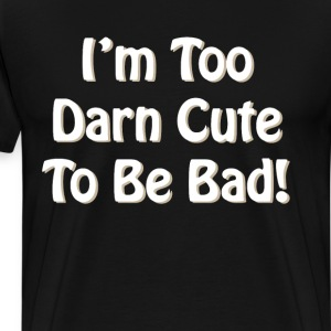 I'm Too Darn Cute to Be Bad Attractive T-Shirt T-Shirts - Men's Premium T-Shirt