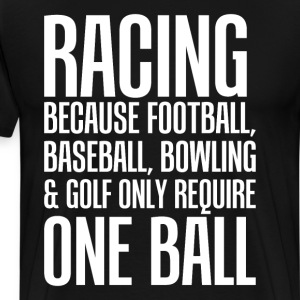 Racing Because Other Sports Only Require One Ball  T-Shirts - Men's Premium T-Shirt