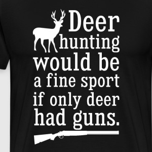 Deer Hunting Would Be Fine If Deer Had Guns TShirt T-Shirts - Men's Premium T-Shirt