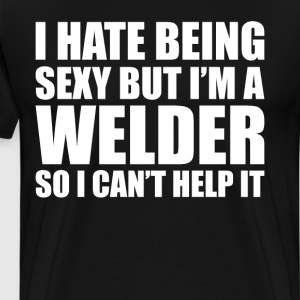 I Hate Being Sexy But I'm a Welder Can't Help It  T-Shirts - Men's Premium T-Shirt