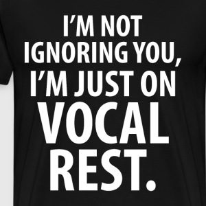I'm Not Ignoring You I'm just on Vocal Rest TShirt T-Shirts - Men's Premium T-Shirt