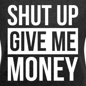 SHUT UP GIVE ME MONEY T-Shirts - Women´s Rolled Sleeve Boxy T-Shirt
